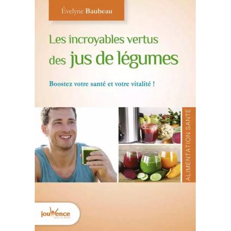 Les incroyables vertus des jus de légumes santé - E. BAUBEAU